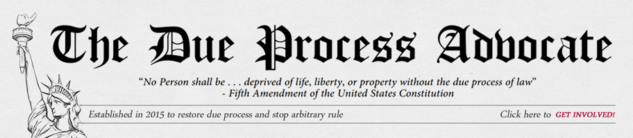The Due Process Advocate - No Person shall be . . . deprived of life, liberty, or property without the due process of law - Fifth Amendment of the United States Constitution